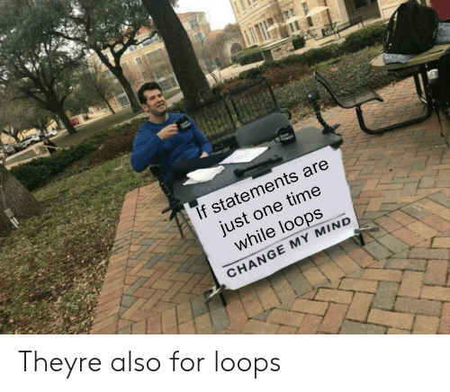 loops: If statements are  just one time  while loops  CHANGE MY MIND Theyre also for loops