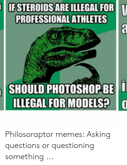 Memes Asking: IF STEROIDS ARE ILLEGAL FOR  PROFESSIONAL ATHLETES  a  SHOULD PHOTOSHOPBE I  ILLEGAL FOR MODELS? Philosoraptor memes: Asking questions or questioning something ...