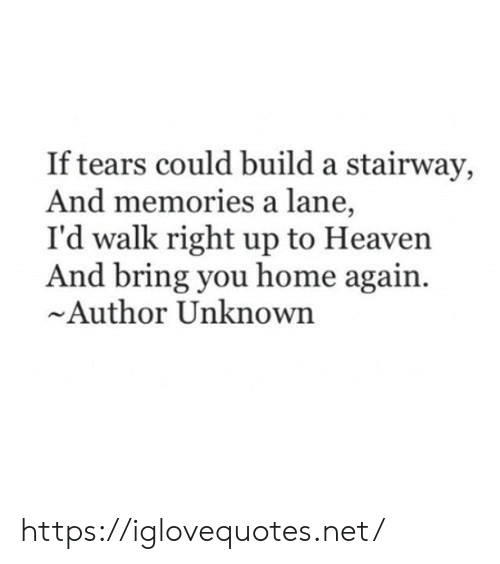 Author: If tears could build a stairway,  And memories a lane,  I'd walk right up to Heaven  And bring you home again  Author Unknown https://iglovequotes.net/
