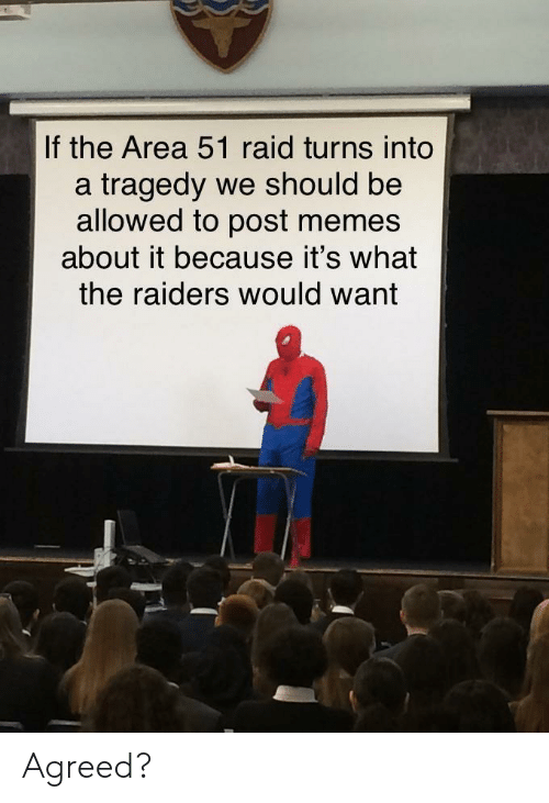 Memes, Raiders, and Area 51: If the Area 51 raid turns into  a tragedy we should be  allowed to post memes  about it because it's what  the raiders would want Agreed?