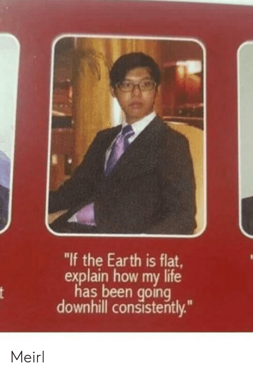 """Life, Earth, and Downhill: """"If the Earth is flat  explain how my life  has been going  downhill consistently."""" Meirl"""
