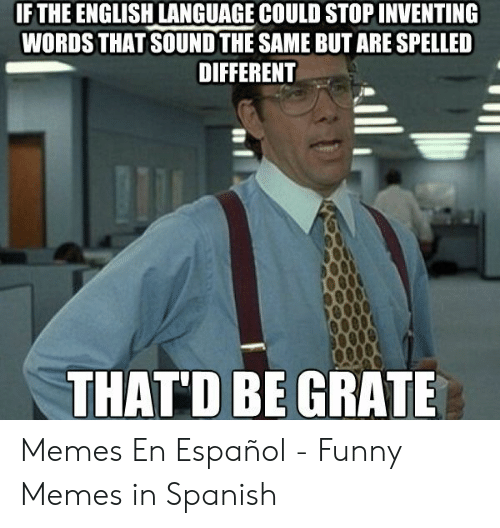 Funny, Memes, and Spanish: IF THE ENGLISH LANGUAGE COULD STOP INVENTING  WORDS THAT SOUND THE SAME BUT ARE SPELLED  DIFFERENT  THAT'D BE GRATE Memes En Español - Funny Memes in Spanish
