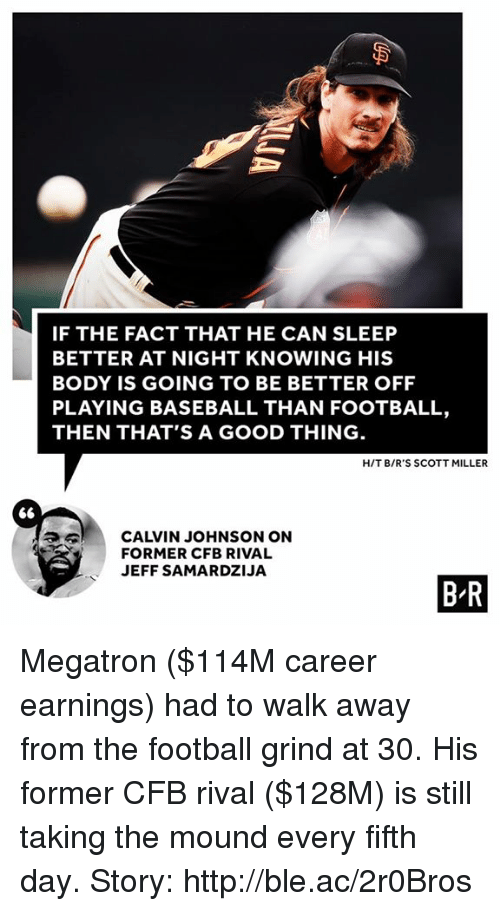 Baseball, Calvin Johnson, and Football: IF THE FACT THAT HE CAN SLEEP  BETTER AT NIGHT KNOWING HIS  BODY IS GOING TO BE BETTER OFF  PLAYING BASEBALL THAN FOOTBALL,  THEN THAT'S A GOOD THING  HIT B/R'S SCOTT MILLER  CALVIN JOHNSON ON  FORMER CFB RIVAL  JEFF SAMARDZIJA  BR Megatron ($114M career earnings) had to walk away from the football grind at 30. His former CFB rival ($128M) is still taking the mound every fifth day.   Story: http://ble.ac/2r0Bros