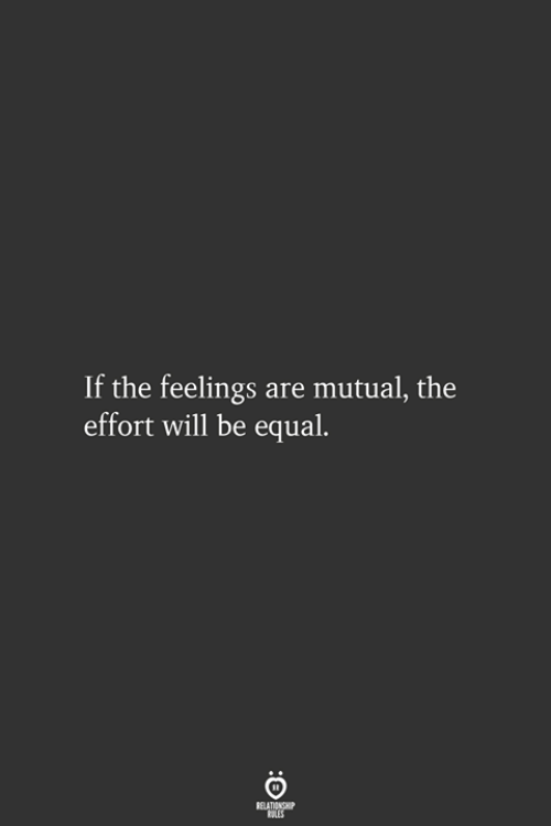 Will, Relationship, and Feelings: If the feelings are mutual, the  effort will be equal.  RELATIONSHIP  LES