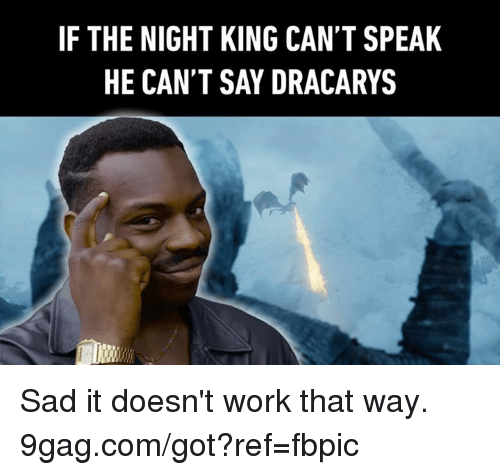 Dracarys: IF THE NIGHT KING CAN'T SPEAK  HE CAN'T SAY DRACARYS Sad it doesn't work that way. 9gag.com/got?ref=fbpic