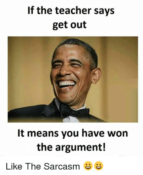Teacher, Sarcasm, and Means: If the teacher says  get out  It means you have won  the argument! Like The Sarcasm 😀😀