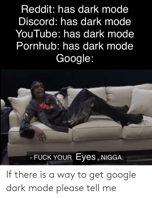 dark: If there is a way to get google dark mode please tell me