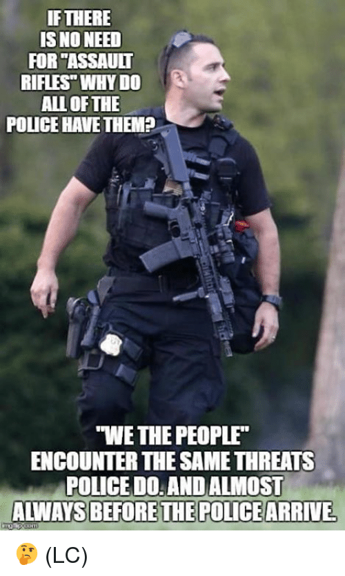 """Assault Rifles: IF THERE  IS NO NEED  FOR """"ASSAULT  RIFLES"""" WHY DO  ALL OF THE  POLICE HAVETHEMP  S  """"WE THE PEOPLE  ENCOUNTER THE SAME THREATS  POLICE D0: AND ALMOST  ALWAYS BEFORETHE POLICEARRIVE 🤔 (LC)"""