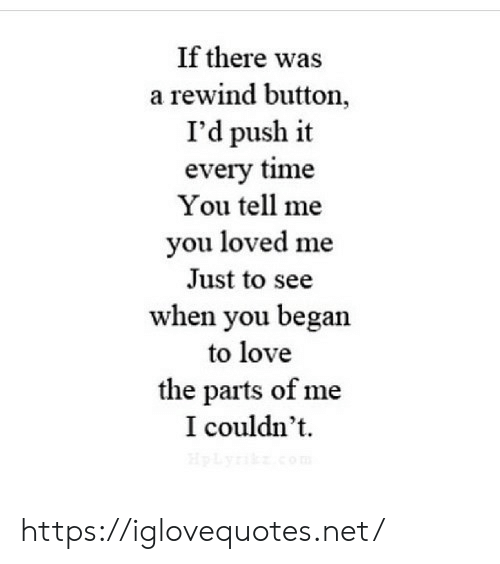 To See: If there was  a rewind button,  I'd push it  every time  You tell me  you loved me  Just to see  when you began  to love  the parts of me  I couldn't  HpLyik.com https://iglovequotes.net/