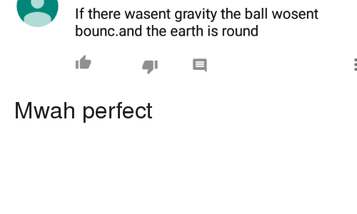 Bounc: If there wasent gravity the ball wosent  bounc.and the earth is round