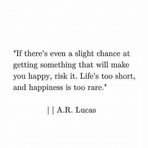 "Happy, Happiness, and Too Short: ""If there's even a slight chance at  getting something that will make  you happy, risk it. Life's too short  and happiness is too rare  A.R. Lucas"