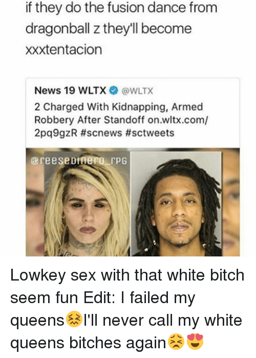 Fusionator: if they do the fusion dance from  dragonball z they'll become  xxxtentacion  News 19 WLTX  (a WLTX  2 Charged With Kidnapping, Armed  Robbery After Standoff on.wltx.com/  2pq9gzR #scnews #sctweets  reese DraeRO rpG Lowkey sex with that white bitch seem fun Edit: I failed my queens😖I'll never call my white queens bitches again😣😍