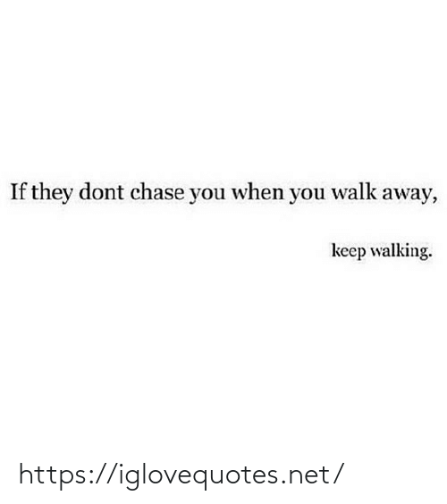 Chase: If they dont chase you when you walk away,  keep walking. https://iglovequotes.net/