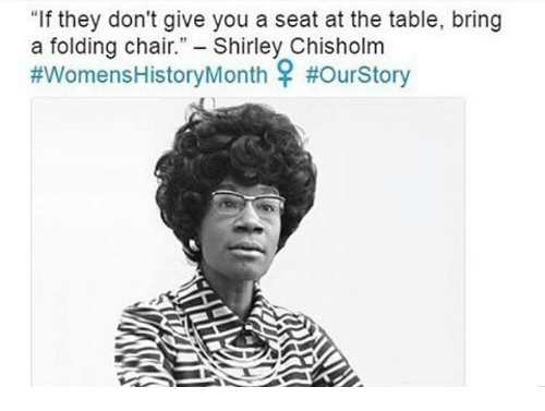 """shirley chisholm: """"If they don't give you a seat at the table, bring  a folding chair  Shirley Chisholm  #Womens History Month"""