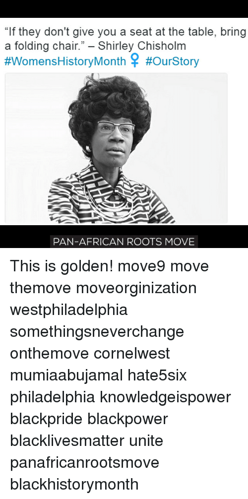 "shirley chisholm: ""If they don't give you a seat at the table, bring  a folding chair."" Shirley Chisholm  #WomensHistory Month #ourStory  PAN-AFRICAN ROOTS MOVE This is golden! move9 move themove moveorginization westphiladelphia somethingsneverchange onthemove cornelwest mumiaabujamal hate5six philadelphia knowledgeispower blackpride blackpower blacklivesmatter unite panafricanrootsmove blackhistorymonth"