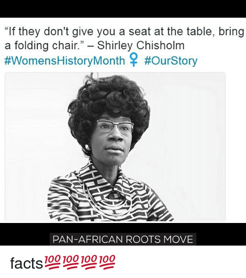 """shirley chisholm: """"If they don't give you a seat at the table, bring  a folding chair."""" Shirley Chisholm  #Womens History Month #ourStory  PAN-AFRICAN ROOTS MOVE facts💯💯💯💯"""