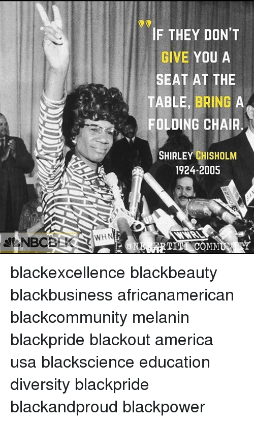 shirley chisholm: IF THEY DON'T  GIVE YOU A  SEAT AT THE  TABLE, BRING A  FOLDING CHAIR  SHIRLEY CHISHOLM  1924-2005  WHN blackexcellence blackbeauty blackbusiness africanamerican blackcommunity melanin blackpride blackout america usa blackscience education diversity blackpride blackandproud blackpower