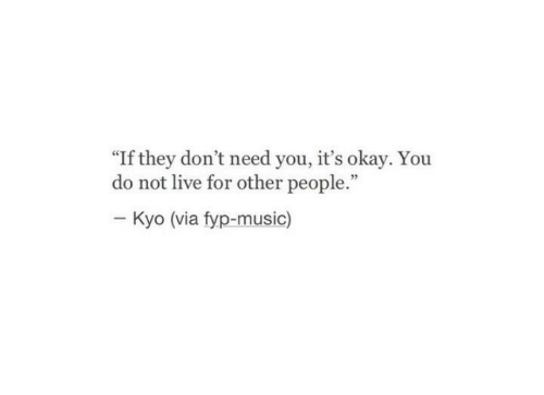 "Music, Live, and Okay: ""If they don't need you, it's okay. You  do not live for other people.""  Kyo (via fyp-music)"