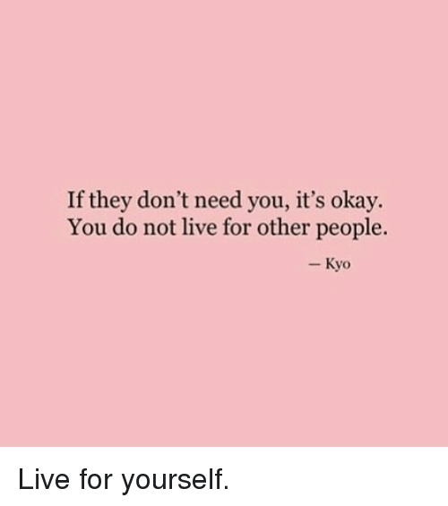 Live, Okay, and Kyo: If they don't need you, it's okay.  You do not live for other people.  - Kyo Live for yourself.