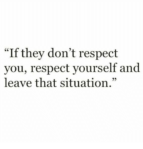 """Respect, They, and You: """"If they don't respect  you, respect yourself and  leave that situation."""""""
