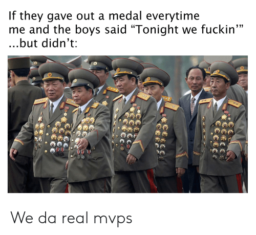 "Reddit, Boys, and They: If they gave out a medal everytime  me and the boys said ""Tonight we fuckin""  ...but didn't  cocto We da real mvps"