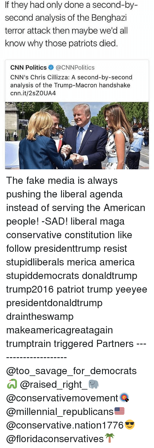 America, cnn.com, and Fake: If they had only done a second-by-  second analysis of the Benghazi  terror attack then maybe we'd all  know why those patriots died.  CNN Politics @CNNPolitics  CNN's Chris Cillizza: A second-by-second  analysis of the Trump-Macron handshake  cnn.it/2sZOUA4 The fake media is always pushing the liberal agenda instead of serving the American people! -SAD! liberal maga conservative constitution like follow presidenttrump resist stupidliberals merica america stupiddemocrats donaldtrump trump2016 patriot trump yeeyee presidentdonaldtrump draintheswamp makeamericagreatagain trumptrain triggered Partners --------------------- @too_savage_for_democrats🐍 @raised_right_🐘 @conservativemovement🎯 @millennial_republicans🇺🇸 @conservative.nation1776😎 @floridaconservatives🌴