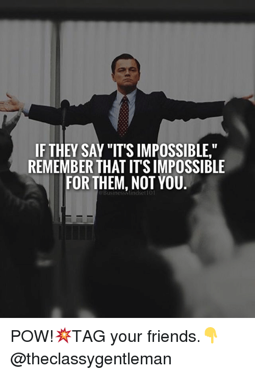 """Impossibility: IF THEY SAY """"IT'S IMPOSSIBLE""""  REMEMBER THAT ITSIMPOSSIBLE  FOR THEM, NOT YOU  BusinessMindset101 POW!💥TAG your friends.👇 @theclassygentleman"""