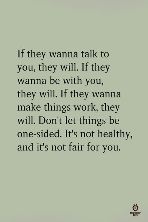 wanna talk: If they wanna talk to  you, they will. If they  wanna be with you,  they will. If they wanna  make things work, they  will. Don't let things be  one-sided. It's not healthy,  and it's not fair for you.