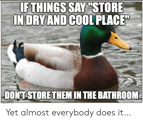 "In The Bathroom: IF THINGS SAY ""STORE  INDRY AND COOL PLACE  DONT STORE THEM IN THE BATHROOM  imgfip.com Yet almost everybody does it…"