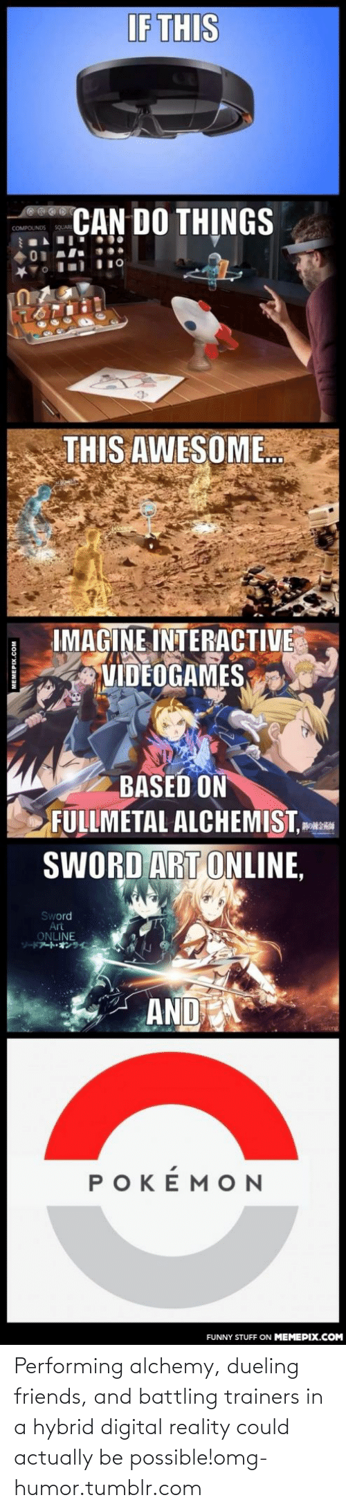 Art Online: IF THIS  CAN DO THỊNGS  COMPOUNDS  THIS AWESOME.  IMAGINE INTERACTIVE  VIDEOGAMES  BASED ON  FULLMETAL ALCHEMIST,  SWORD ART ONLINE,  Sword  Art  ONLINE  AND  Sueng  POKÉMON  FUNNY STUFF ON MEMEPIX.COM  MEMEPIX.COM Performing alchemy, dueling friends, and battling trainers in a hybrid digital reality could actually be possible!omg-humor.tumblr.com