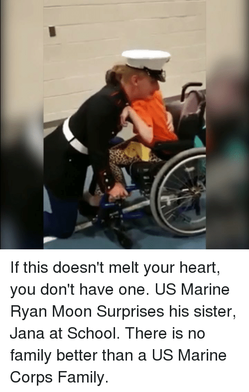 Family, Memes, and School: If this doesn't melt your heart, you don't have one. US Marine Ryan Moon Surprises his sister, Jana at School. There is no family better than a US Marine Corps Family.