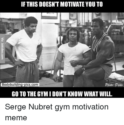 Motivational Memes: IF THIS DOESNTMOTIVATE YOU TO  Bodybuilding-pics.com  Photo Dette  GO TO THE GYMIDONTKNOW WHAT WILL. Serge Nubret gym motivation meme