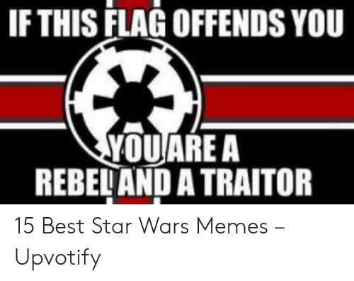 Memes, Star Wars, and Best: IF THIS FLAG OFFENDS YOU  YOUARE A  REBELAND A TRAITOR 15 Best Star Wars Memes – Upvotify