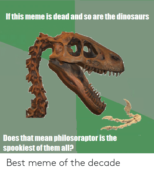 Philosoraptor: If this meme is dead and so are the dinosaurs  Does that mean philosoraptor is the  spookiest of them all? Best meme of the decade