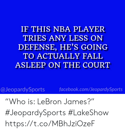 """Facebook, LeBron James, and Nba: IF THIS NBA PLAYER  TRIES ANY LESS ON  DEFENSE, HE'S GOING  TO ACTUALLY FALI  ASLEEP ON THE COURT  @JeopardySports facebook.com/JeopardySports """"Who is: LeBron James?"""" #JeopardySports #LakeShow https://t.co/MBhJziOzeF"""