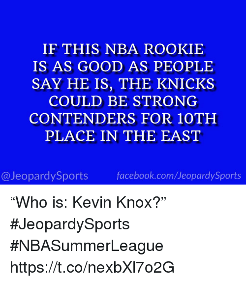 """knox: IF THIS NBA ROOKIE  IS AS GOOD AS PEOPLE  SAY HE IS, THE KNICK.S  COULD BE STRONG  CONTENDERS FOR 10TH  PLACE IN THE EAST  @JeopardySports facebook.com/JeopardySports """"Who is: Kevin Knox?"""" #JeopardySports #NBASummerLeague https://t.co/nexbXl7o2G"""