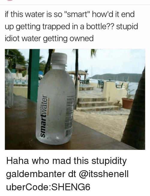 """Getting Owned: if this water is so """"smart"""" how d it end  up getting trapped in a bottle?? stupid  idiot water getting owned Haha who mad this stupidity galdembanter dt @itsshenell uberCode:SHENG6"""