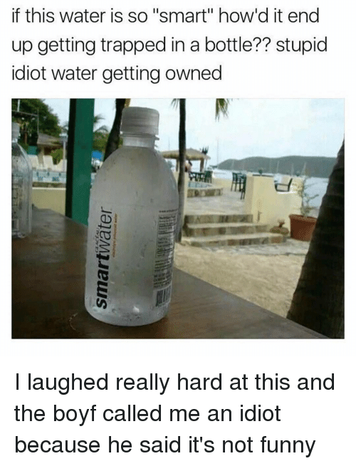 """Getting Owned: if this water is so """"smart"""" how d it end  up getting trapped in a bottle?? stupid  idiot water getting owned I laughed really hard at this and the boyf called me an idiot because he said it's not funny"""