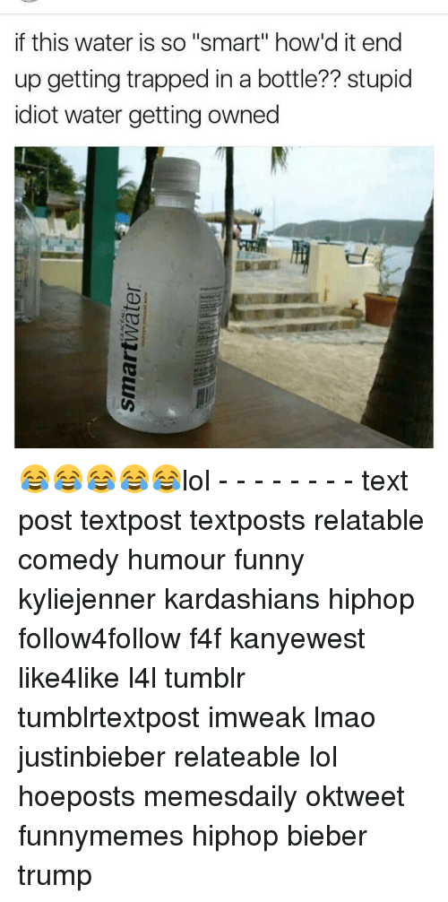 """Getting Owned: if this water is so """"smart"""" how'd it end  up getting trapped in a bottle?? stupid  idiot water getting owned 😂😂😂😂😂lol - - - - - - - - text post textpost textposts relatable comedy humour funny kyliejenner kardashians hiphop follow4follow f4f kanyewest like4like l4l tumblr tumblrtextpost imweak lmao justinbieber relateable lol hoeposts memesdaily oktweet funnymemes hiphop bieber trump"""