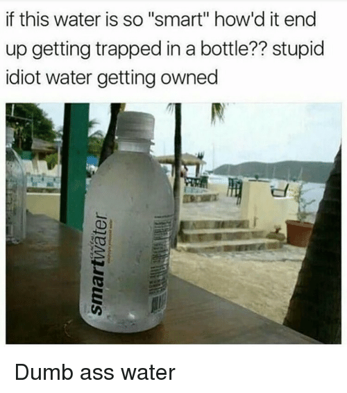 """Getting Owned: if this water is so """"smart"""" how'd it end  up getting trapped in a bottle?? stupid  idiot water getting owned Dumb ass water"""