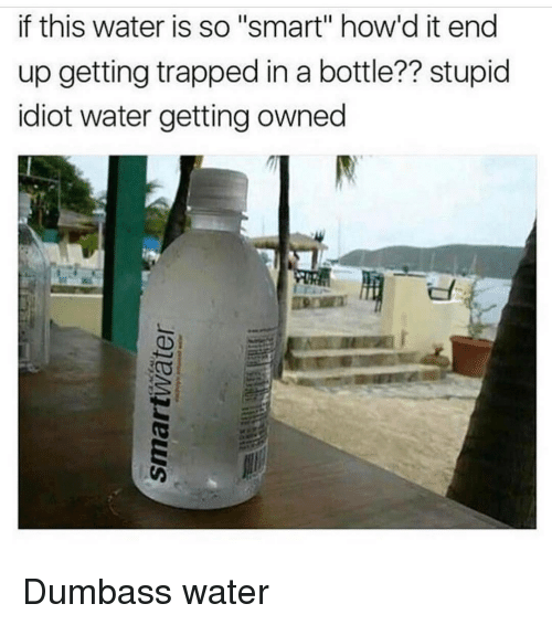 """Getting Owned: if this water is so """"smart"""" how'd it end  up getting trapped in a bottle?? stupid  idiot water getting owned Dumbass water"""