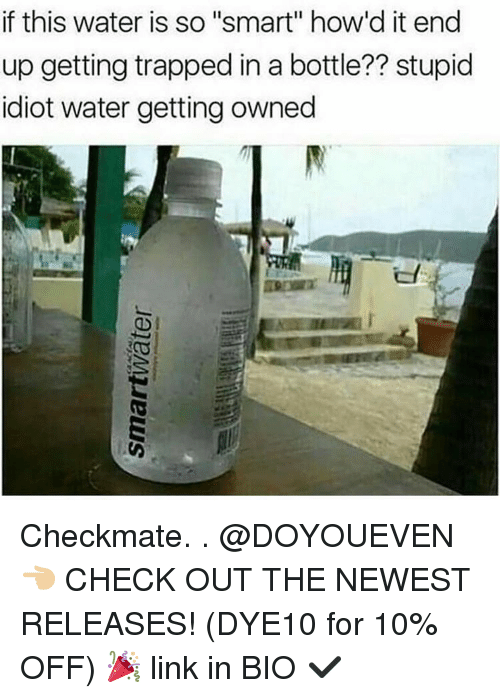 """Getting Owned: if this water is so """"smart"""" how'd it end  up getting trapped in a bottle?? stupid  idiot water getting owned Checkmate. . @DOYOUEVEN 👈🏼 CHECK OUT THE NEWEST RELEASES! (DYE10 for 10% OFF) 🎉 link in BIO ✔️"""