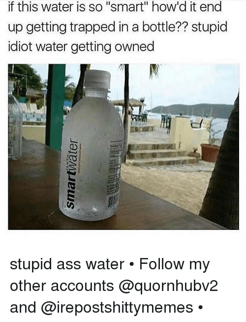 """Getting Owned: if this water is so """"smart"""" how'd it end  up getting trapped in a bottle?? stupid  idiot water getting owned stupid ass water • Follow my other accounts @quornhubv2 and @irepostshittymemes •"""