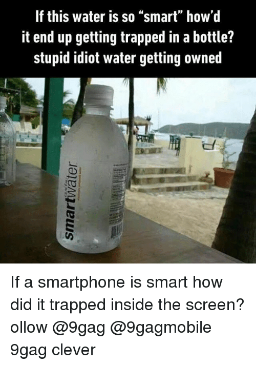 """Getting Owned: If this water is so """"smart"""" how'd  it end up getting trapped in a bottle?  stupid idiot water getting owned If a smartphone is smart how did it trapped inside the screen? ollow @9gag @9gagmobile 9gag clever"""