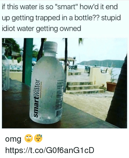 """Getting Owned: if this water is so """"smart"""" how'd it end  up getting trapped in a bottle?? stupid  idiot water getting owned omg 🙄😴 https://t.co/G0f6anG1cD"""
