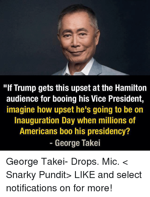 """Drop Mic: """"If Trump gets this upset at the Hamilton  audience for booing his Vice President,  imagine how upset he's going to be on  Inauguration Day when millions of  Americans boo his presidency?  George Takei George Takei- Drops. Mic.  < Snarky Pundit> LIKE and select notifications on for more!"""