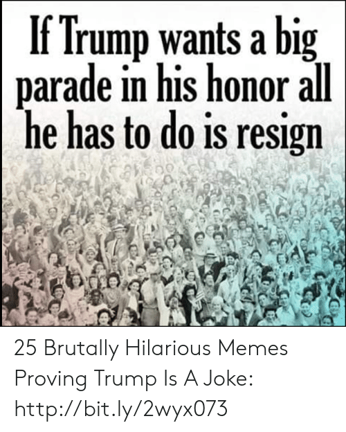 Memes, Http, and Trump: If Trump wants a big  parade in his honor all  he has to do is resign 25 Brutally Hilarious Memes Proving Trump Is A Joke: http://bit.ly/2wyx073