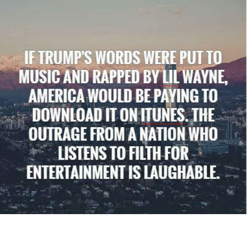 Trump Words: IF TRUMP'S WORDS WERE PUT TO  MUSIC AND RAPPED BYLIL WAYNE,  AMERICA WOULD BE PAYINGTO  DOWNLOAD ITONITUNES THE  OUTRAGE FROMANATION WHO  LISTENS TO FILTH FOR  ENTERTAINMENT ISLAUGHABLE.