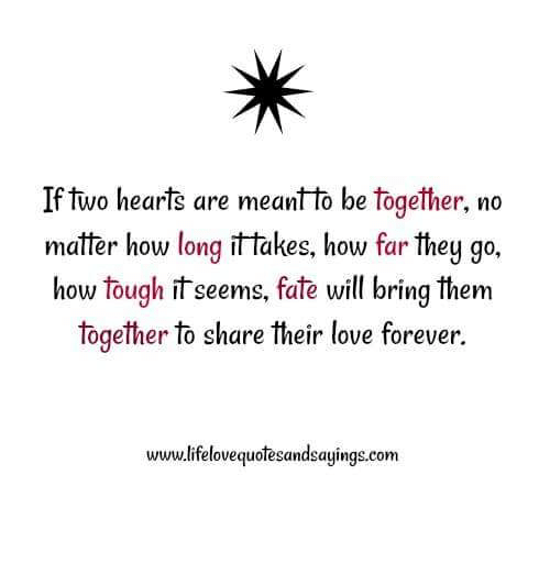 Love, Forever, and Hearts: If two hearts are meant to be together, no  matter how long it takes, how far they go,  how tough it seems, fate will bring them  together to share their love forever.  www.lifelovequotesandsayings.com