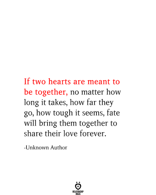 Love, Forever, and Hearts: If two hearts are meant to  be together, no matter how  long it takes, how far they  go, how tough it seems, fate  will bring them together to  share their love forever.  -Unknown Author  RELATIONSHIP  RULES